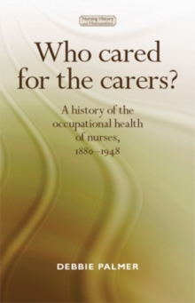 Who cared for the carers? : A History of the Occupational Health of Nurses, 1880-1948, Hardback Book