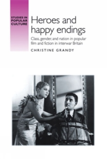 Heroes and Happy Endings : Class, Gender, and Nation in Popular Film and Fiction in Interwar Britain, Hardback Book