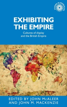 Exhibiting the Empire : Cultures of Display and the British Empire, Hardback Book