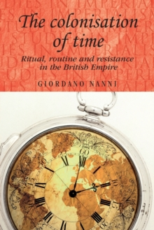 The Colonisation of Time : Ritual, Routine and Resistance in the British Empire, Paperback Book