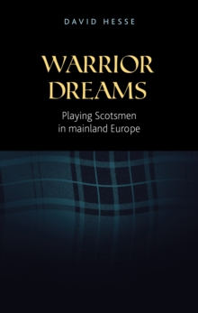 Warrior Dreams : Playing Scotsmen in Mainland Europe, Hardback Book