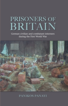 Prisoners of Britain : German Civilian and Combatant Internees During the First World War, Paperback Book