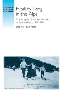Healthy Living in the Alps : The Origins of Winter Tourism in Switzerland, 1860-1914, Paperback / softback Book