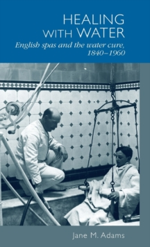 Healing with Water : English Spas and the Water Cure, 1840-1960, Hardback Book