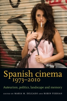 Spanish Cinema 1973-2010 : Auteurism, Politics, Landscape and Memory, Paperback Book