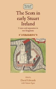 The Scots in Early Stuart Ireland : Union and Separation in Two Kingdoms, Hardback Book