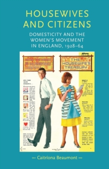 Housewives and Citizens : Domesticity and the Women's Movement in England, 1928-64, Paperback Book