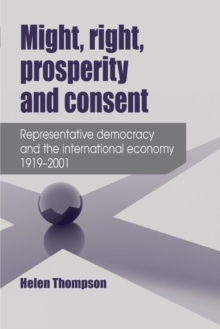Might, Right, Prosperity and Consent : Representative Democracy and the International Economy 1919-2001, Paperback / softback Book