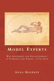 Model Experts : Wax Anatomies and Enlightenment in Florence and Vienna, 1775-1815, Paperback Book