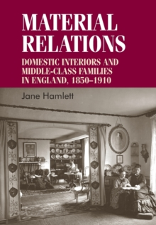 Material Relations : Domestic Interiors and Middle-Class Families in England, 1850-1910, Paperback Book