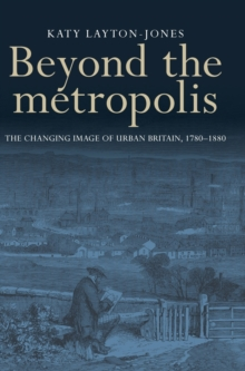 Beyond the Metropolis : The Changing Image of Urban Britain, 1780-1880, Hardback Book