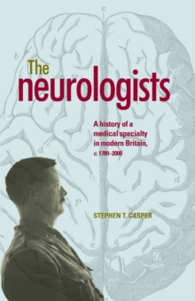 The Neurologists : A History of a Medical Specialty in Modern Britain, C.1789-2000, Paperback Book