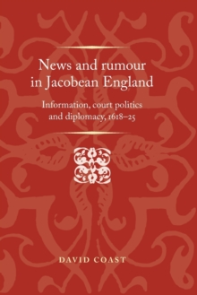 News and Rumour in Jacobean England : Information, Court Politics and Diplomacy, 1618-25, Paperback Book