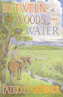 Between the Woods and the Water : On Foot to Constantinople from the Hook of Holland: The Middle Danube to the Iron Gates, Paperback / softback Book