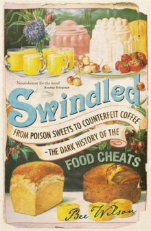 Swindled : From Poison Sweets to Counterfeit Coffee - The Dark History of the Food Cheats, Paperback / softback Book