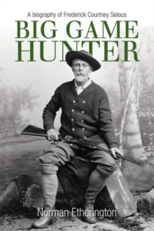 Big Game Hunter : A Biography of Frederick Courteney Selous, Hardback Book