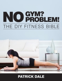 No Gym? No Problem!: The DIY Fitness Bible : The Home Fitness Bible, Paperback Book
