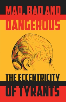 Mad, Bad and Dangerous: The Eccentricity of Tyrants : The Eccentricity of Tyrants, Paperback Book