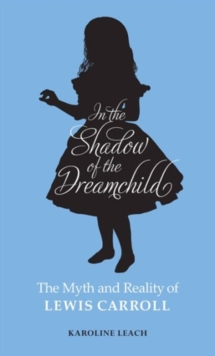 In the Shadow of the Dreamchild : The Myth and Reality of Lewis Carroll, Paperback / softback Book