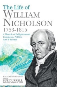 The Life of William Nicholson, 1753-1815 : A Memoir of Enlightenment, Commerce, Politics, Arts and Science, Paperback Book