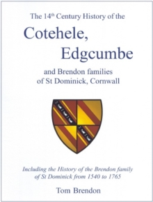 The 14th Century History of the Cotehele, Edgcumbe and Brendon Families of St Dominick, Cornwall : Including the History of the Brendon Family of St Dominick from 1540 to 1765, Paperback / softback Book