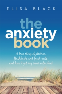 The Anxiety Book : A true story of phobias, flashbacks and freak-outs, and how I got my inner calm back, Paperback Book