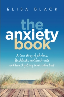 The Anxiety Book : Information on panic attacks, health anxiety, postnatal depression and parenting the anxious child, EPUB eBook