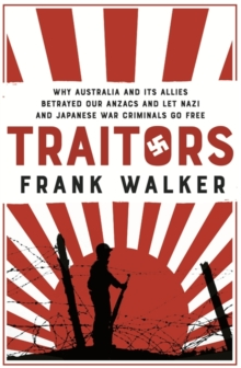 Traitors : How Australia and its Allies betrayed our ANZACs and let Nazi and Japanese War Criminals Go Free, Paperback Book