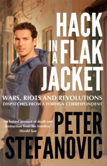 Hack in a Flak Jacket : Wars, riots and revolutions - dispatches from a foreign correspondent, Paperback Book