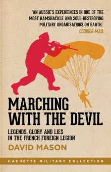 Marching with the Devil : Legends, Glory and Lies in the French Foreign Legion, Paperback Book