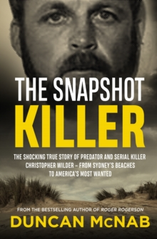 The Snapshot Killer : The shocking true story of predator and serial killer Christopher Wilder - from Sydney's beaches to America's Most Wanted, EPUB eBook