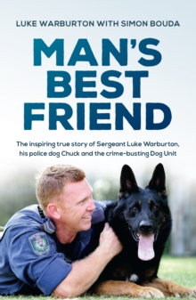 Man's Best Friend : The inspiring true story of Sergeant Luke Warburton, his police dog Chuck and the crime-busting Dog Unit, EPUB eBook