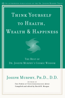 Think Yourself to Health, Wealth and Happiness : The Best of Joseph Murphy's Cosmic Wisdom, Paperback / softback Book