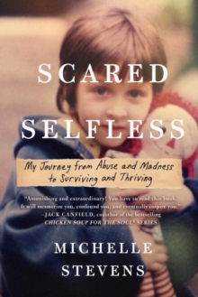 Scared Selfless : My Journey from Abuse and Madness to Surviving & Thriving, Paperback Book