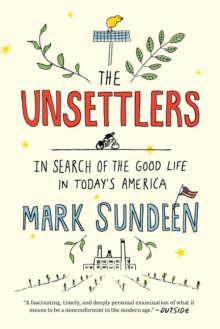 The Unsettlers : In Search of the Good Life in Today's America, Paperback Book