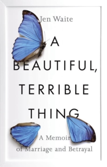 A Beautiful, Terrible Thing : A Memoir of Marriage and Betrayal, Hardback Book