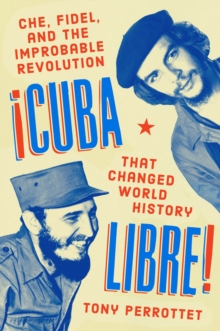 Cuba Libre! : Che, Fidel, and the Improbable Revolution that Changed the World, Hardback Book