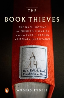 The Book Thieves : The Nazi Looting of Europe's Libraries and the Race to Return a Literary Inheritance, Paperback / softback Book