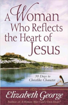 A Woman Who Reflects the Heart of Jesus : 30 Ways to Christlike Character, Paperback Book