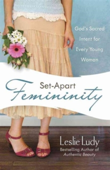 Set-Apart Femininity : God's Sacred Intent for Every Young Woman, Paperback Book