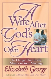 A Wife After God's Own Heart : 12 Things That Really Matter in Your Marriage, EPUB eBook