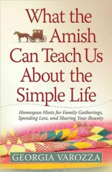What the Amish Can Teach Us About the Simple Life : Homespun Hints for Family Gatherings, Spending Less, and Sharing Your Bounty, Paperback Book