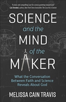Science and the Mind of the Maker : What the Conversation Between Faith and Science Reveals About God, Paperback / softback Book