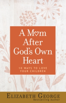 A Mom After God's Own Heart : 10 Ways to Love Your Children, EPUB eBook