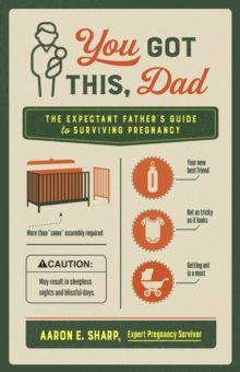 You Got This, Dad : The Expectant Father's Guide to Surviving Pregnancy, EPUB eBook