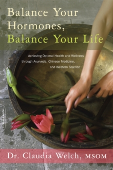 Balance Your Hormones, Balance Your Life : Achieving Optimal Health and Wellness through Ayurveda, Chinese Medicine, and Western Science, Paperback Book