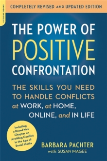 The Power of Positive Confrontation : The Skills You Need to Handle Conflicts at Work, at Home, Online, and in Life, completely revised and updated edition, Paperback Book