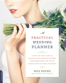A Practical Wedding Planner : A Step-by-Step Guide to Creating the Wedding You Want with the Budget You've Got (Without Losing Your Mind in the Process), Paperback Book