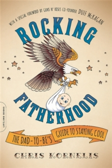 Rocking Fatherhood : The Dad-to-Be's Guide to Staying Cool, Paperback Book