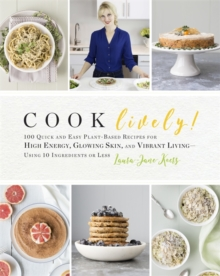 Cook Lively! : 100 Quick and Easy Plant-Based Recipes for High Energy, Glowing Skin, and Vibrant Living - Using 10 Ingredients or Less, Paperback Book